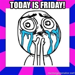 tears of joy dude - Today is Friday!