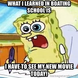 Spongebob What I Learned In Boating School Is - What I learned in boating school is I have to see my new movie today!