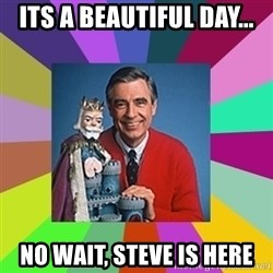 mr rogers  - Its a beautiful day... no wait, steve is here