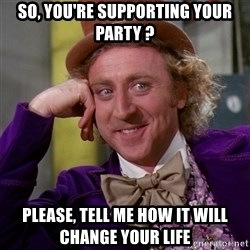 Willy Wonka - so, you're supporting your party ? please, tell me how it will change your life