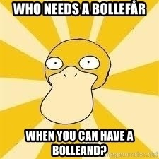 Conspiracy Psyduck - Who needs a bollefår when you can have a bolleand?