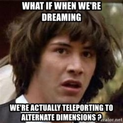 Conspiracy Keanu - what if when we're dreaming we're actually teleporting to alternate dimensions ?