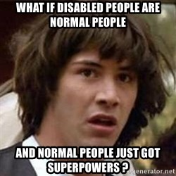Conspiracy Keanu - what if disabled people are normal people and normal people just got superpowers ?