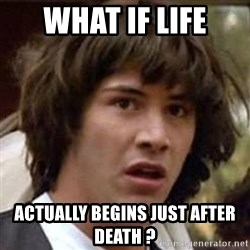 Conspiracy Keanu - what if life actually begins just after death ?