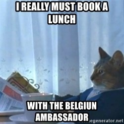 Sophisticated Cat Meme - I really must book a lunch with the Belgiun ambassador