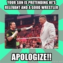 CM Punk Apologize! - Your son is pretending he's relevant and a good wrestler APOLOGIZE!!