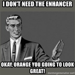 Bitch, Please grammar - I don't need the enhancer okay, orange you going to look great!