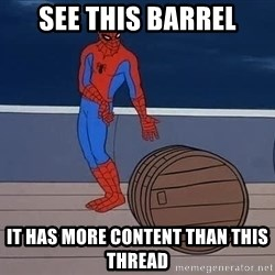 Spiderman and barrel - see this barrel it has more content than this thread