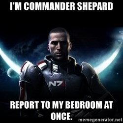 Mass Effect - I'm Commander Shepard Report to my bedroom at once.