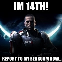 Mass Effect - IM 14TH! REPORT TO MY BEDROOM NOW.