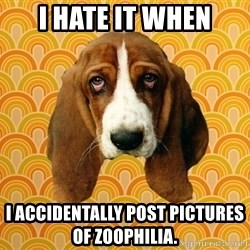 SAD DOG - I hate it when I accidentally post pictures of zoophilia.