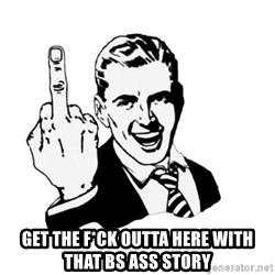 middle finger -  get the f*ck outta here with that bs ass story