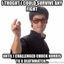 Bruce Lee - i thoght i could survive any fight until i challenged chuck norris to a deathmatch...