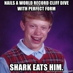 Bad Luck Brian - nails a world record cliff dive with perfect form shark eats him.