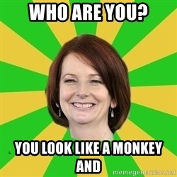 Julia Gillard - who are you? you look like a monkey and