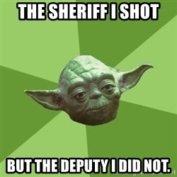 Advice Yoda Gives - the sheriff i shot but the deputy i did not.