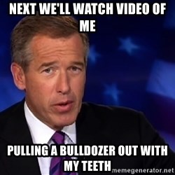Brian Williams 1 - Next we'll watch video of me pulling a bulldozer out with my teeth