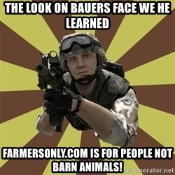 Arma 2 soldier - The look on Bauers face we he learned farmersonly.com is for people not barn animals!