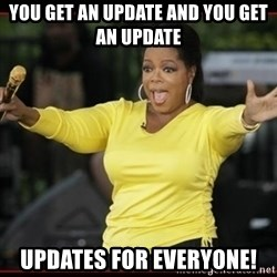 Overly-Excited Oprah!!!  - YOU get an update and you get an update updates for everyone!