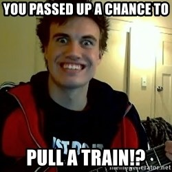 I DONT GIVE A FUCK /sexwithoutpermission - You passed up a chance to PUll A TRAIN!?