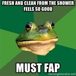 Foul Bachelor Frog - fresh and clean from the shower feels so good must fap
