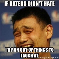 Yaoming - if haters didn't hate i'd run out of things to laugh at