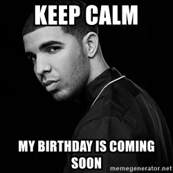 Drake quotes - Keep Calm  My Birthday is Coming Soon