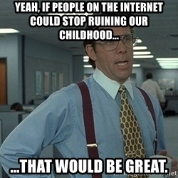 Bill Lumbergh - yeah, if people on the internet could stop ruining our childhood... ...that would be great.
