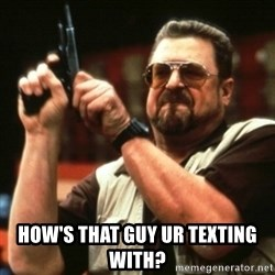 john goodman -  how's that guy ur texting with?