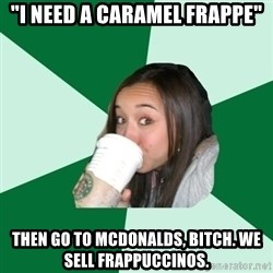"""Annoying Starbucks Customer - """"I need a caramel Frappe"""" Then go to McDonalds, bitch. We sell Frappuccinos."""