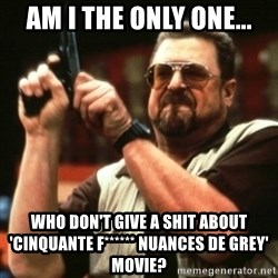 john goodman - AM I THE ONLY ONE... WHO DON'T GIVE A SHIT ABOUT 'CINQUANTE f****** NUANCES DE GREY' MOVIE?