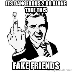 middle finger - its dangerous 2 go alone take this fake friends