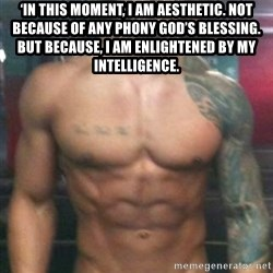 Zyzz - 'In this moment, I am aesthetic. Not because of any phony god's blessing. But because, I am enlightened by my intelligence.
