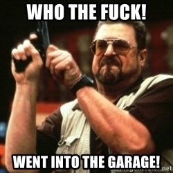 john goodman - WHO THE FUCK! WENT INTO THE GARAGE!