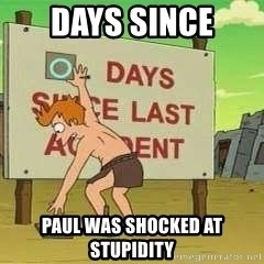 days since - Days since Paul was shocked at stupidity