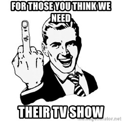 middle finger - For those you think we need  Their Tv Show