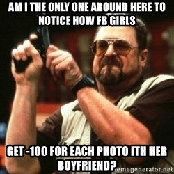 john goodman - am i the only one around here to notice how fb girls get -100 for each photo ith her boyfriend?