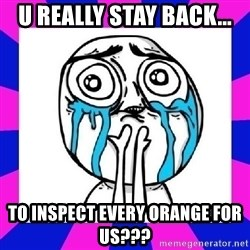 tears of joy dude - u really stay back... to inspect every orange for us???