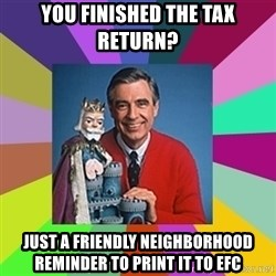 mr rogers  - You finished the tax return? Just a friendly neighborhood reminder to Print it to efc