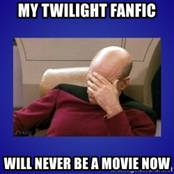 Picard facepalm  - my twilight fanfic will never be a movie now
