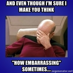 """Picard facepalm  - And even though I'm sure I make you think """"how embarrassing"""" sometimes...."""