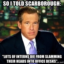 "Brian WIlliams NBC News - So i told scarborough:  ""lots of interns die from slamming their heads into office desks"""