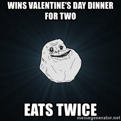 Forever Alone - wins valentine's day dinner for two eats twice