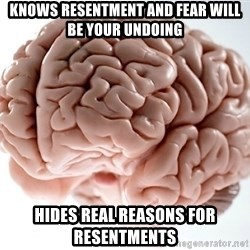 Scumbag Brainus - knows resentment and fear will be your undoing hides real reasons for resentments