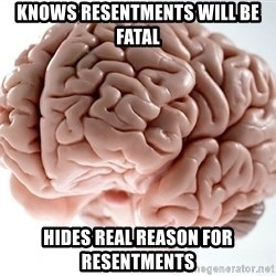 Scumbag Brainus - Knows resentments will be fatal Hides real reason for resentments