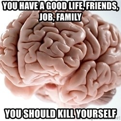 Scumbag Brainus - You have a good life, friends, job, family You should kill yourself