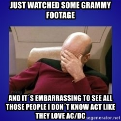 Picard facepalm  - just watched some grammy footage and it´s embarrassing to see all those people i don´t know act like they love ac/dc