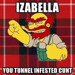 Angry Scotsman - Izabella YOU TUNNEL INFESTED CUNT