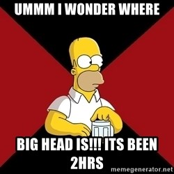 Homer Jay Simpson - Ummm i wonder where Big head is!!! Its been 2hrs