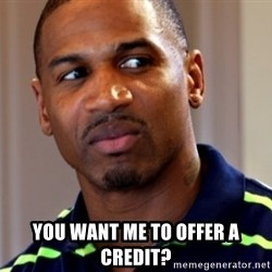 Stevie j -  you want me to offer a credit?